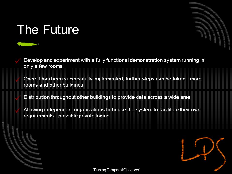 'Fusing Temporal Observer' The Future Develop and experiment with a fully functional demonstration system running in only a few rooms Once it has been
