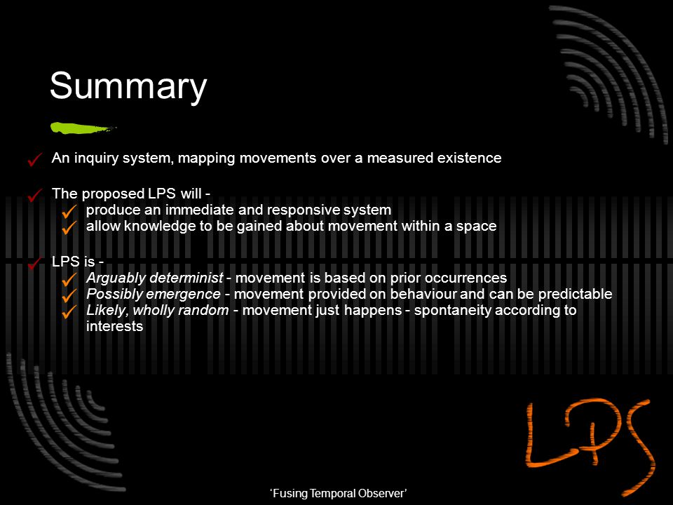 'Fusing Temporal Observer' Summary An inquiry system, mapping movements over a measured existence The proposed LPS will - produce an immediate and res