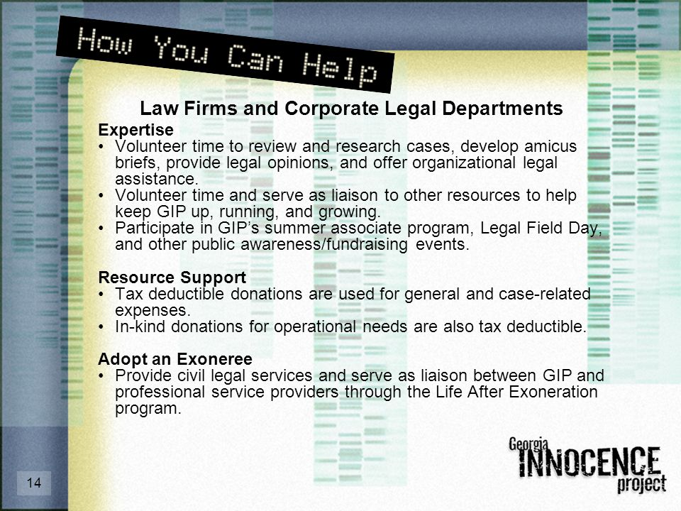 14 Law Firms and Corporate Legal Departments Expertise Volunteer time to review and research cases, develop amicus briefs, provide legal opinions, and offer organizational legal assistance.