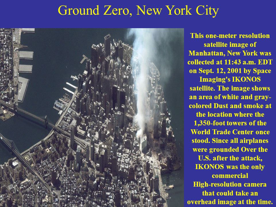 Ground Zero, New York City This one-meter resolution satellite image of Manhattan, New York was collected at 11:43 a.m. EDT on Sept. 12, 2001 by Space