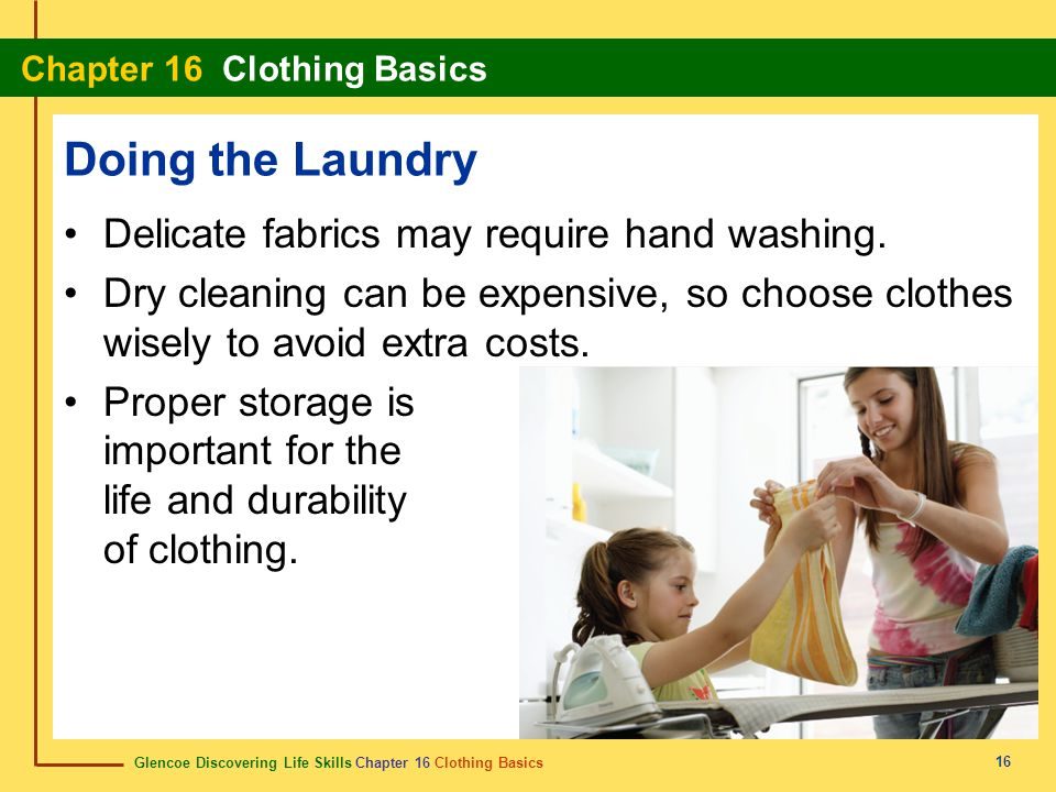 Glencoe Discovering Life Skills Chapter 16 Clothing Basics Chapter 16 Clothing Basics 16 Delicate fabrics may require hand washing. Dry cleaning can b
