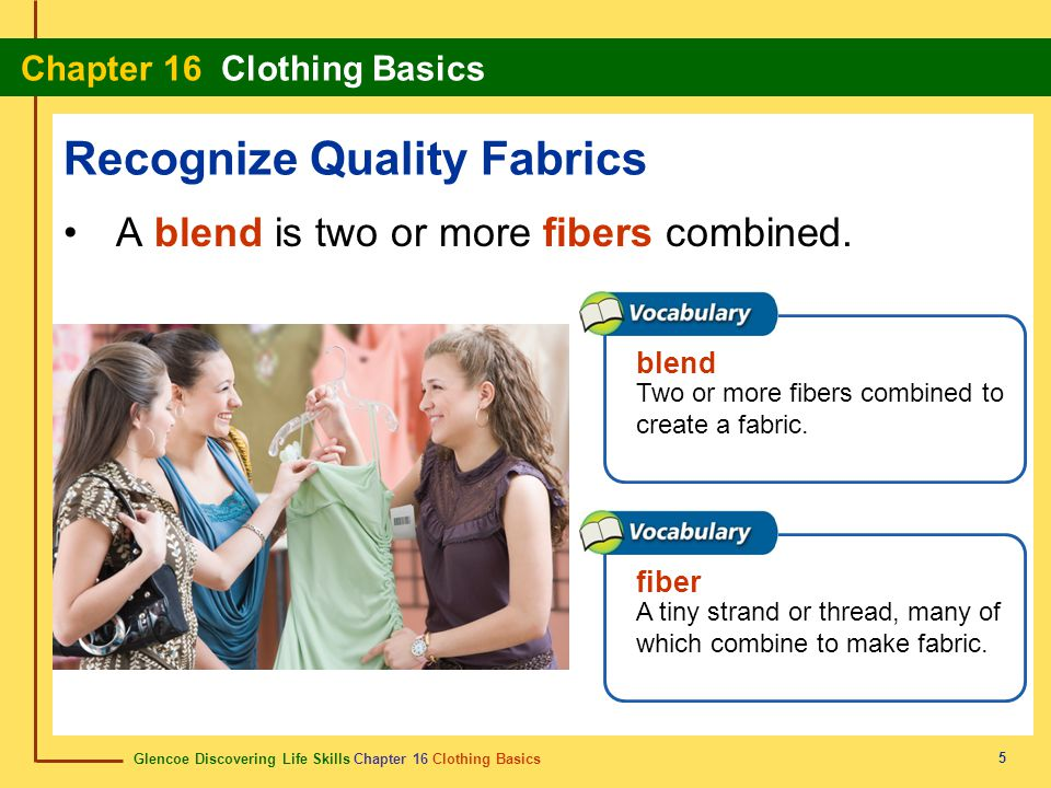 Glencoe Discovering Life Skills Chapter 16 Clothing Basics Chapter 16 Clothing Basics 5 Recognize Quality Fabrics A blend is two or more fibers combin