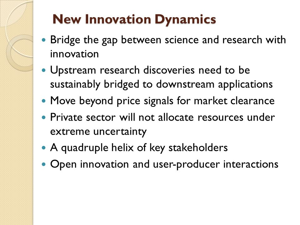 New Innovation Dynamics Bridge the gap between science and research with innovation Upstream research discoveries need to be sustainably bridged to downstream applications Move beyond price signals for market clearance Private sector will not allocate resources under extreme uncertainty A quadruple helix of key stakeholders Open innovation and user-producer interactions