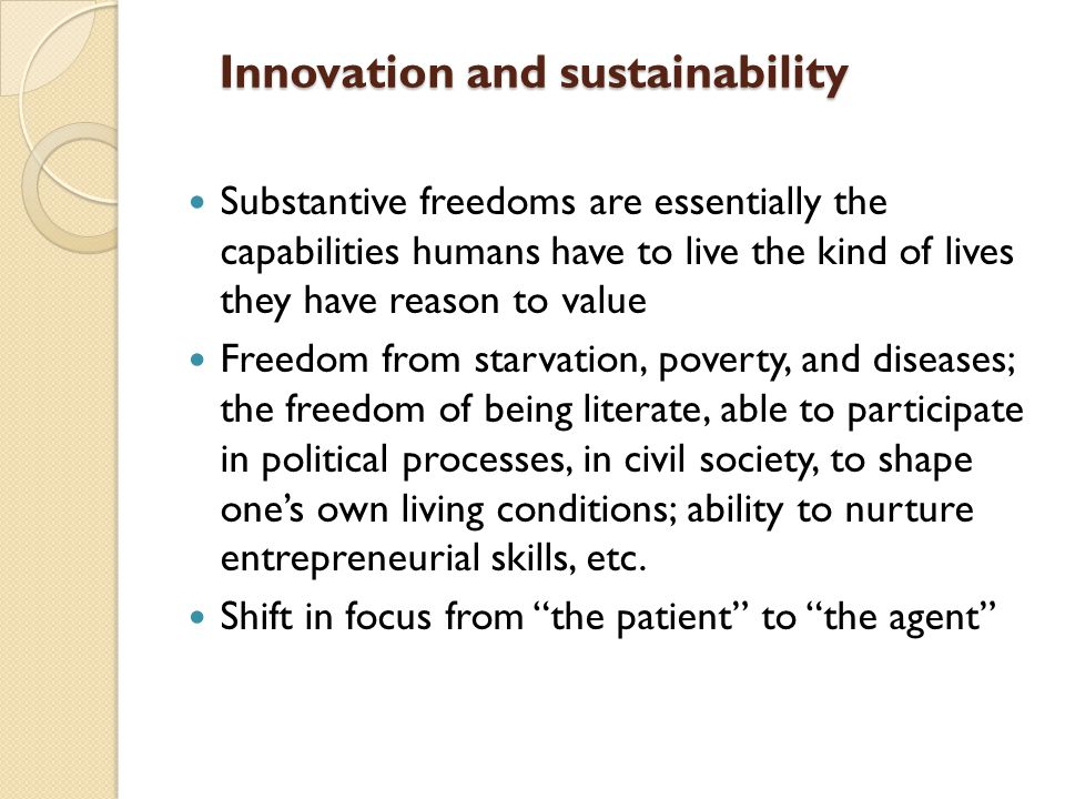 Innovation and sustainability Substantive freedoms are essentially the capabilities humans have to live the kind of lives they have reason to value Freedom from starvation, poverty, and diseases; the freedom of being literate, able to participate in political processes, in civil society, to shape one's own living conditions; ability to nurture entrepreneurial skills, etc.