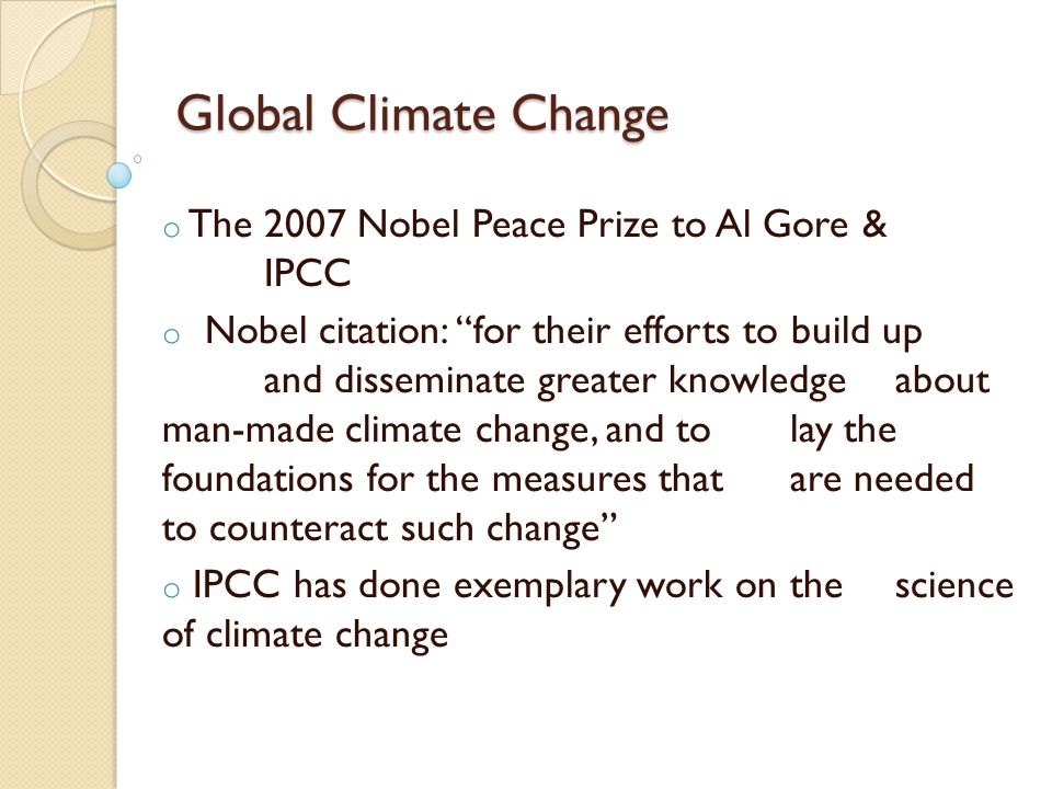 Global Climate Change o The 2007 Nobel Peace Prize to Al Gore & IPCC o Nobel citation: for their efforts to build up and disseminate greater knowledge about man-made climate change, and to lay the foundations for the measures that are needed to counteract such change o IPCC has done exemplary work on the science of climate change