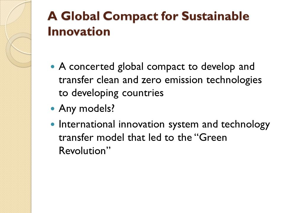 A Global Compact for Sustainable Innovation A concerted global compact to develop and transfer clean and zero emission technologies to developing countries Any models.