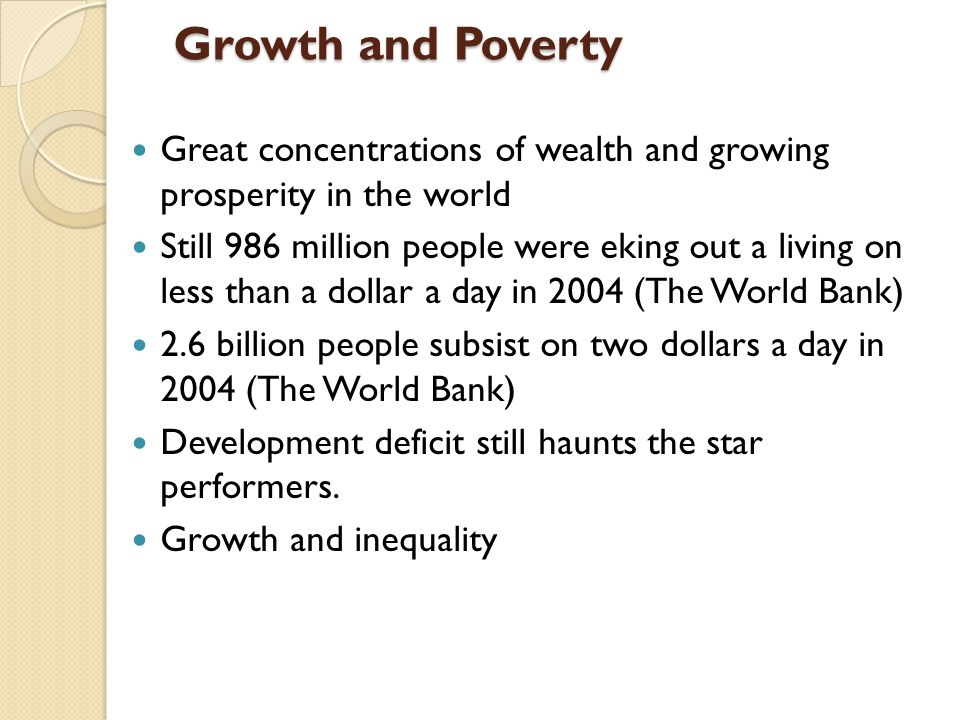 Growth and Poverty Growth and Poverty Great concentrations of wealth and growing prosperity in the world Still 986 million people were eking out a living on less than a dollar a day in 2004 (The World Bank) 2.6 billion people subsist on two dollars a day in 2004 (The World Bank) Development deficit still haunts the star performers.