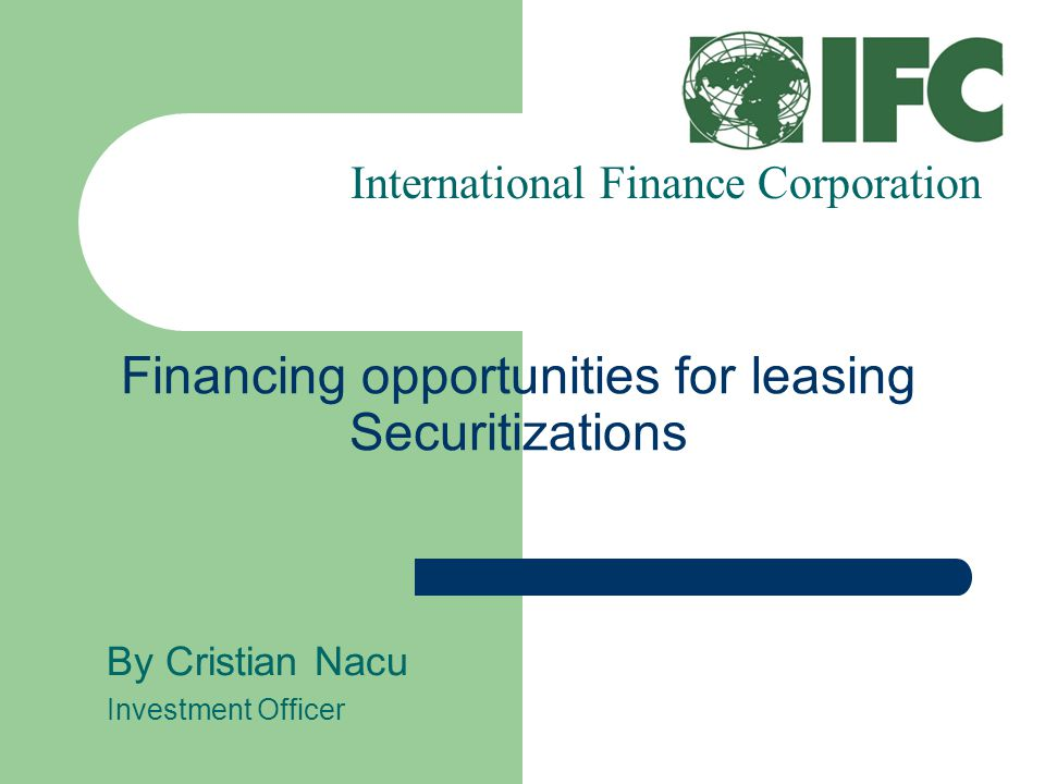 Financing opportunities for leasing Securitizations By Cristian Nacu Investment Officer International Finance Corporation
