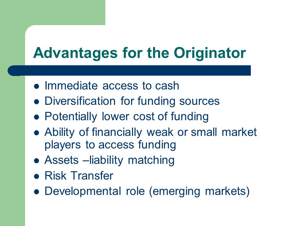 Credit enhancement (required in every Securitization) Intended to reduce the risks to the Investors and thereby increase the rating of the Securities and lower the costs to the Originator Typical forms of credit enhancement are: – Over-collateralization – Senior/subordinated structure – Early amortization – Cash collateral account – Reserve fund – Security bond – Liquidity provider – Letter of credit
