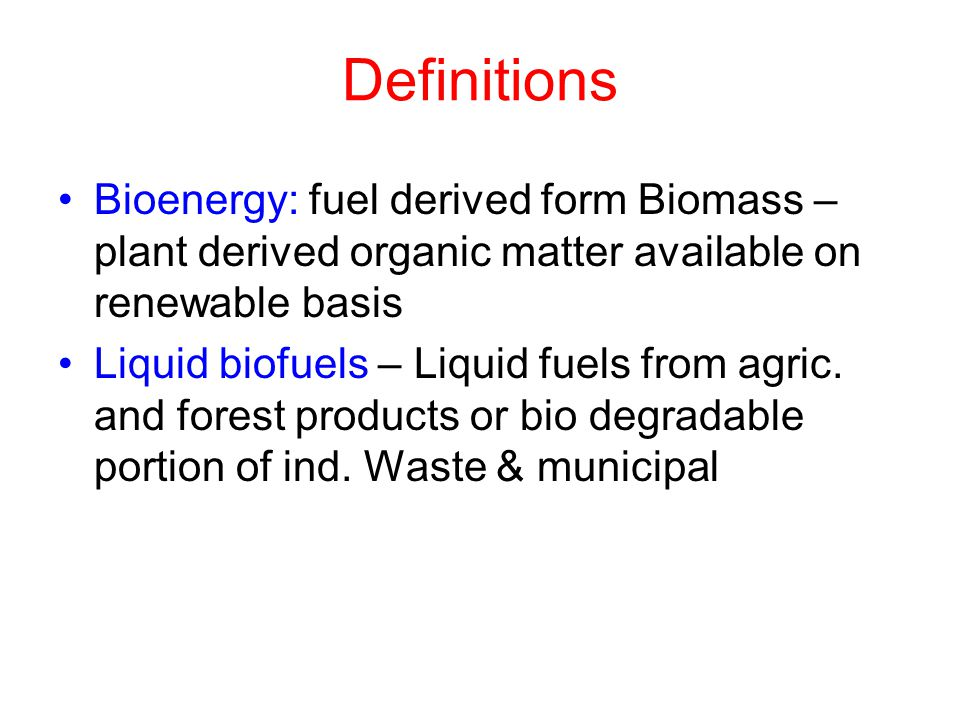 Definitions Bioenergy: fuel derived form Biomass – plant derived organic matter available on renewable basis Liquid biofuels – Liquid fuels from agric.