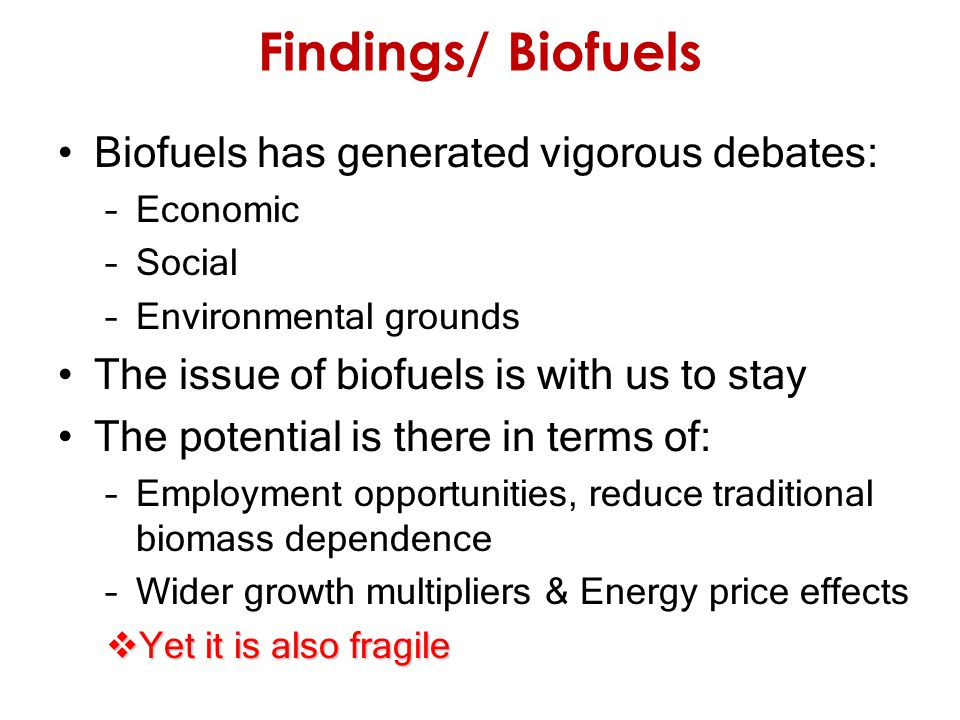 Findings/ Biofuels Biofuels has generated vigorous debates: –Economic –Social –Environmental grounds The issue of biofuels is with us to stay The potential is there in terms of: –Employment opportunities, reduce traditional biomass dependence –Wider growth multipliers & Energy price effects  Yet it is also fragile