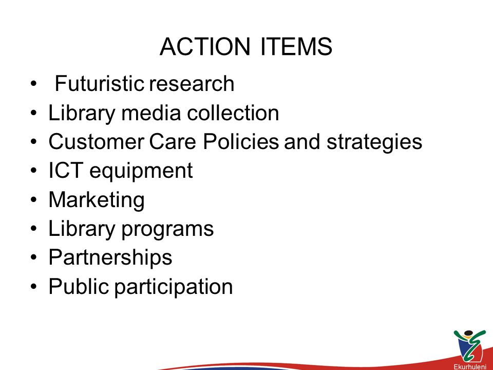 ACTION ITEMS Futuristic research Library media collection Customer Care Policies and strategies ICT equipment Marketing Library programs Partnerships Public participation
