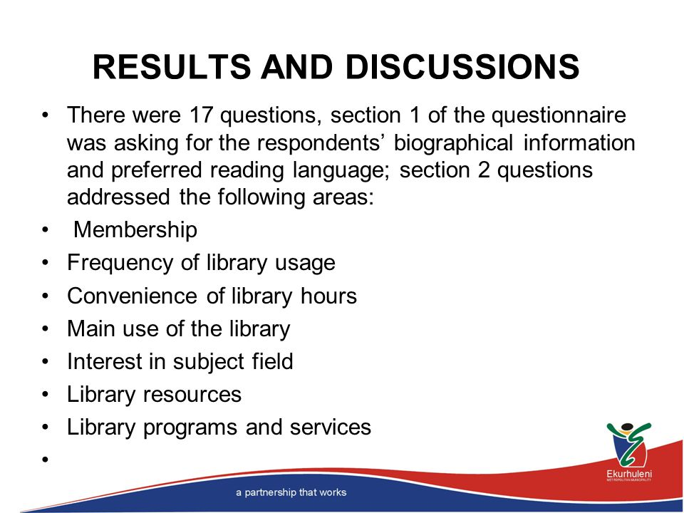 RESULTS AND DISCUSSIONS There were 17 questions, section 1 of the questionnaire was asking for the respondents' biographical information and preferred reading language; section 2 questions addressed the following areas: Membership Frequency of library usage Convenience of library hours Main use of the library Interest in subject field Library resources Library programs and services