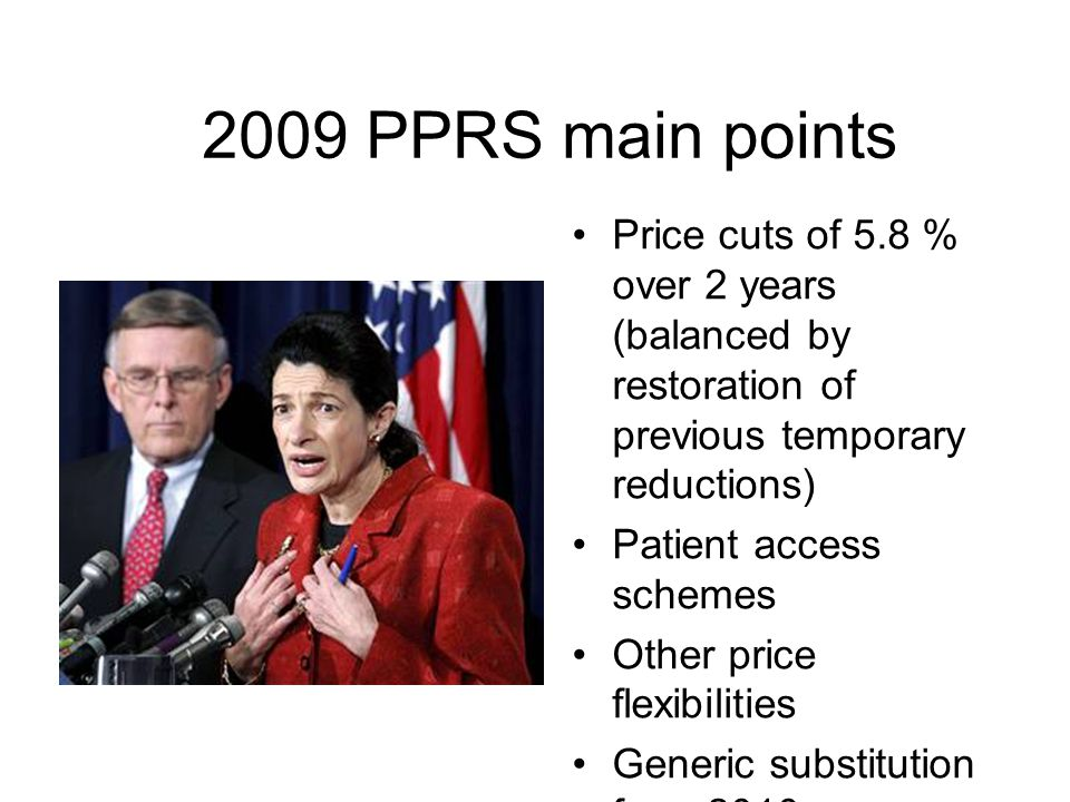 2009 PPRS main points Price cuts of 5.8 % over 2 years (balanced by restoration of previous temporary reductions) Patient access schemes Other price f