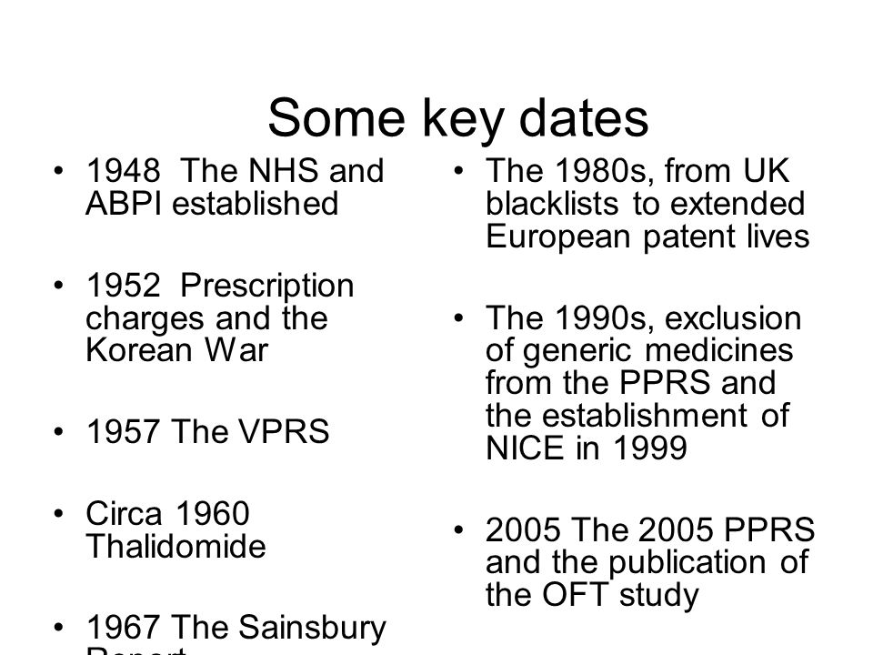 I Some key dates 1948 The NHS and ABPI established 1952 Prescription charges and the Korean War 1957 The VPRS Circa 1960 Thalidomide 1967 The Sainsbur
