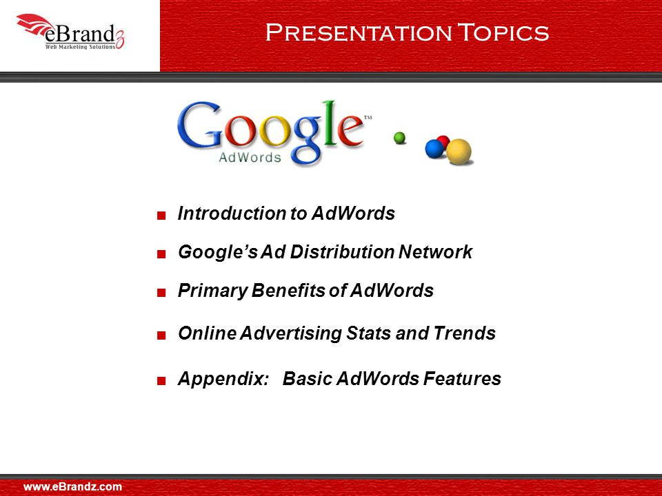 ■ Google's Ad Distribution Network ■ Primary Benefits of AdWords ■ Online Advertising Stats and Trends ■ Appendix: Basic AdWords Features ■ Introduction to AdWords Presentation Topics