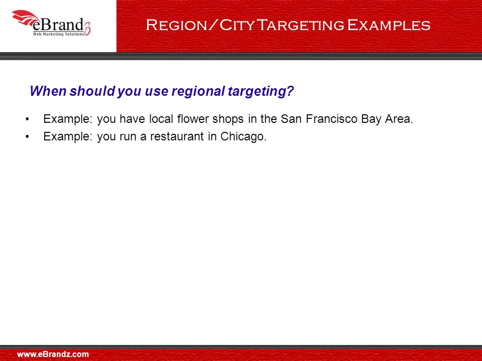 Region/City Targeting Examples Example: you have local flower shops in the San Francisco Bay Area.