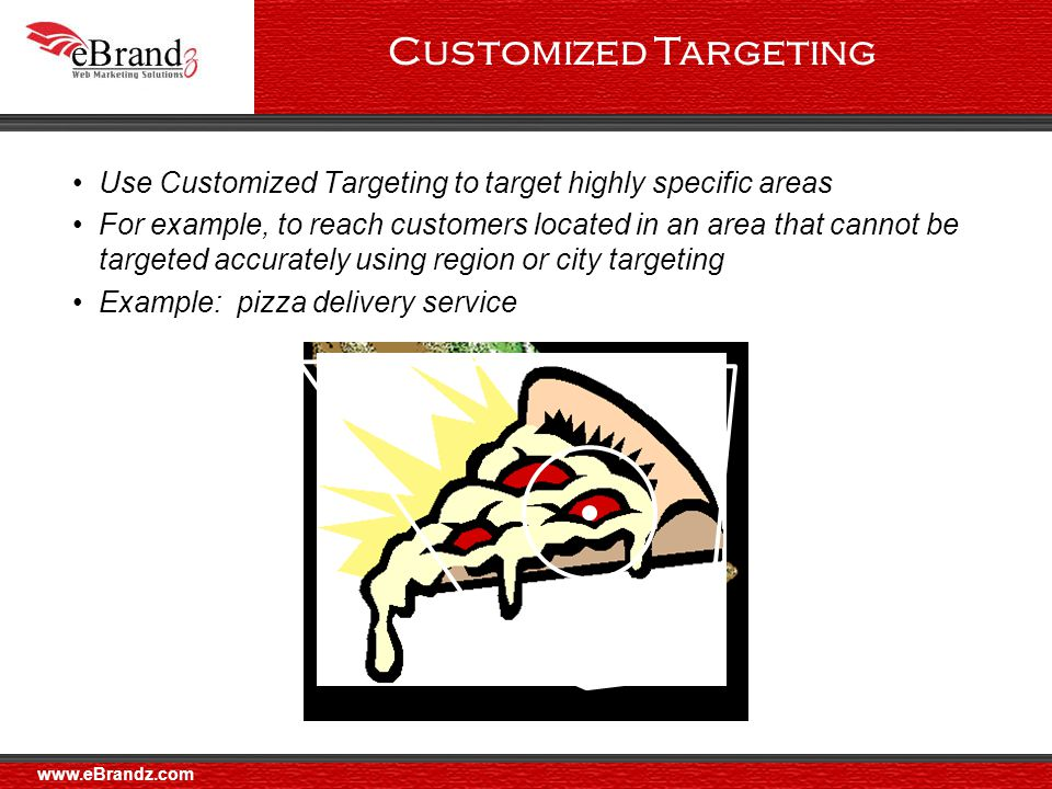Customized Targeting Use Customized Targeting to target highly specific areas For example, to reach customers located in an area that cannot be targeted accurately using region or city targeting Example: pizza delivery service