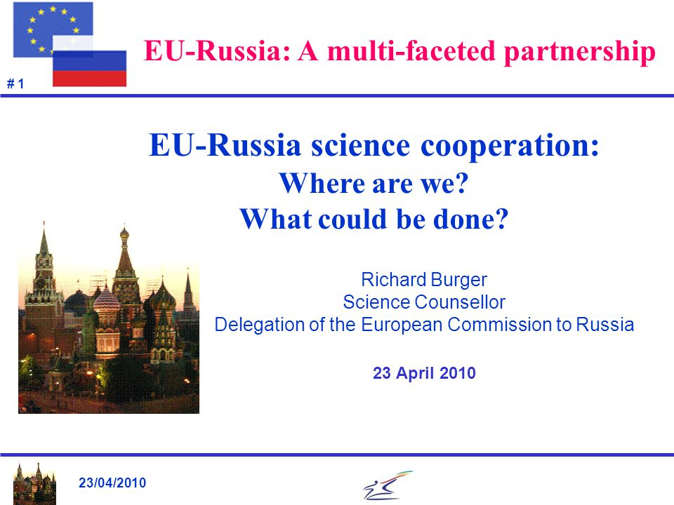 23/04/2010 # 22 EU-RU S&T cooperation: Main conclusions (2) Arguably, the S&T relationship of the European Union with Russia is as broad & deep as (if not broader & deeper than) the EU's S&T relationship with any other non-EU member state, and one of the most dynamically developing areas of the EU-Russian relationship overall.