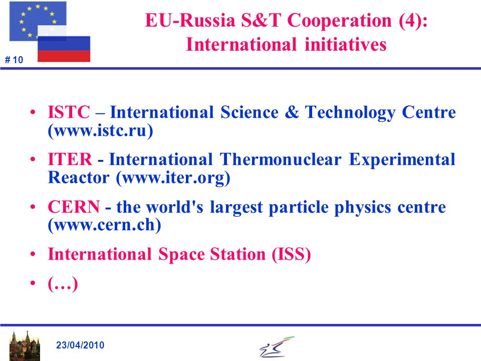 23/04/2010 # 10 EU-Russia S&T Cooperation (4): International initiatives ISTC – International Science & Technology Centre (www.istc.ru) ITER - Interna