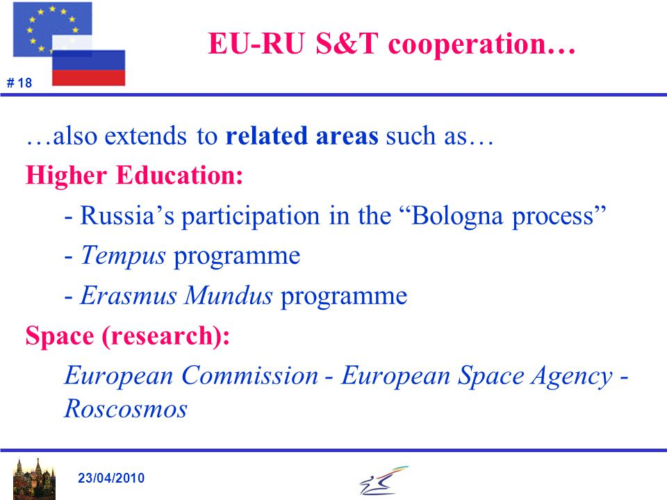 23/04/2010 # 18 EU-RU S&T cooperation… …also extends to related areas such as… Higher Education: - Russia's participation in the Bologna process - Tempus programme - Erasmus Mundus programme Space (research): European Commission - European Space Agency - Roscosmos