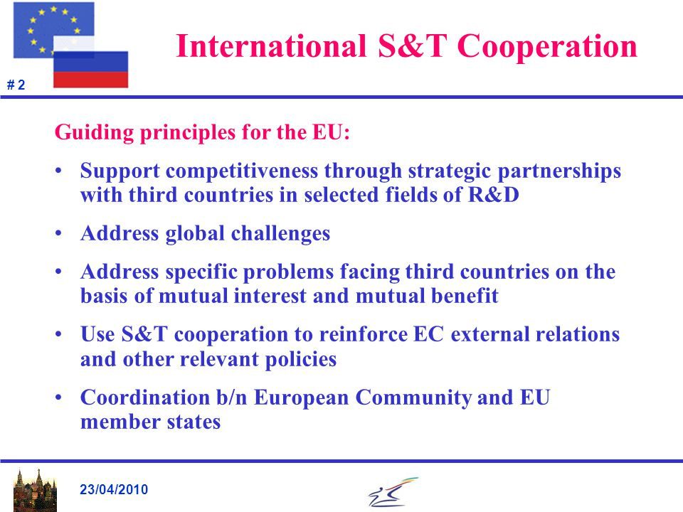 23/04/2010 # 2 International S&T Cooperation Guiding principles for the EU: Support competitiveness through strategic partnerships with third countries in selected fields of R&D Address global challenges Address specific problems facing third countries on the basis of mutual interest and mutual benefit Use S&T cooperation to reinforce EC external relations and other relevant policies Coordination b/n European Community and EU member states