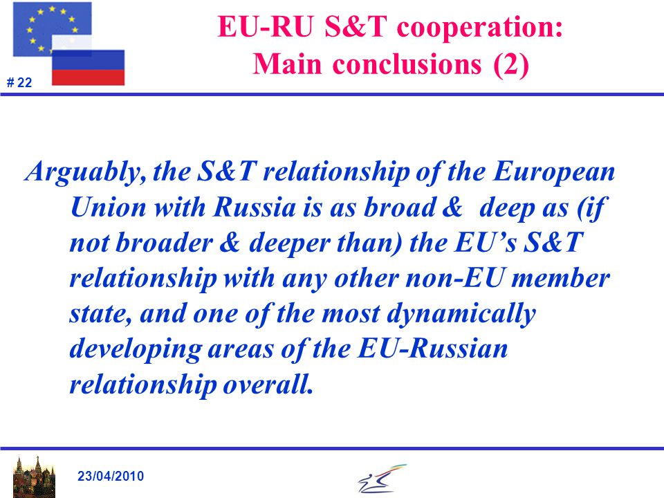 23/04/2010 # 22 EU-RU S&T cooperation: Main conclusions (2) Arguably, the S&T relationship of the European Union with Russia is as broad & deep as (if