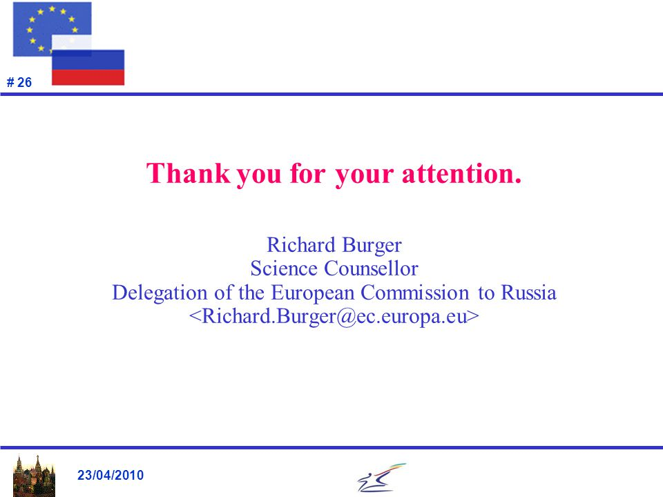 23/04/2010 # 26 Thank you for your attention. Richard Burger Science Counsellor Delegation of the European Commission to Russia