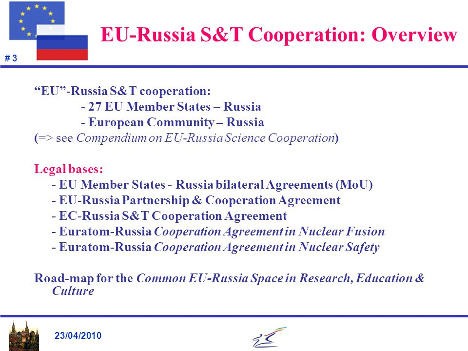 23/04/2010 # 4 EU-Russia S&T cooperation: Steering bodies Policy & scientific dialogue top down Permanent Partnership Council (PPC) in Science (ministerial level) Joint EC-Russia S&T Cooperation Committee (S&T Agreement) Joint EU-Russia Thematic Working Groups in priority areas (DG Directorate level)