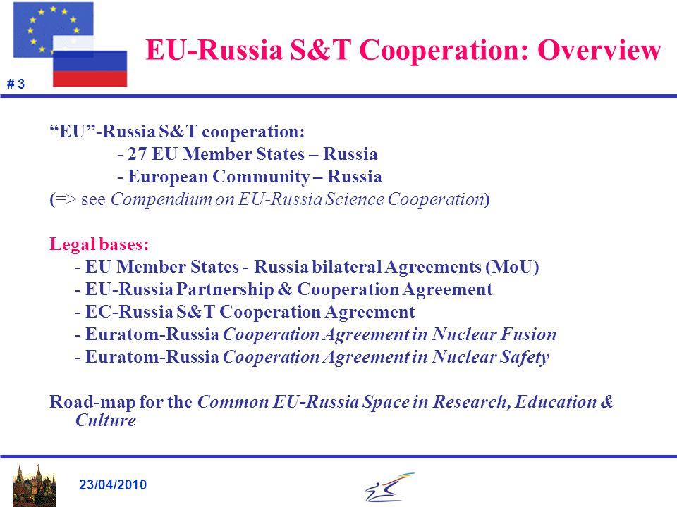 23/04/2010 # 3 EU-Russia S&T Cooperation: Overview EU -Russia S&T cooperation: - 27 EU Member States – Russia - European Community – Russia (=> see Compendium on EU-Russia Science Cooperation) Legal bases: - EU Member States - Russia bilateral Agreements (MoU) - EU-Russia Partnership & Cooperation Agreement - EC-Russia S&T Cooperation Agreement - Euratom-Russia Cooperation Agreement in Nuclear Fusion - Euratom-Russia Cooperation Agreement in Nuclear Safety Road-map for the Common EU-Russia Space in Research, Education & Culture