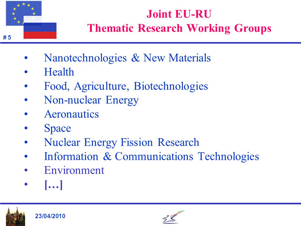 23/04/2010 # 5 Joint EU-RU Thematic Research Working Groups Nanotechnologies & New Materials Health Food, Agriculture, Biotechnologies Non-nuclear Ene
