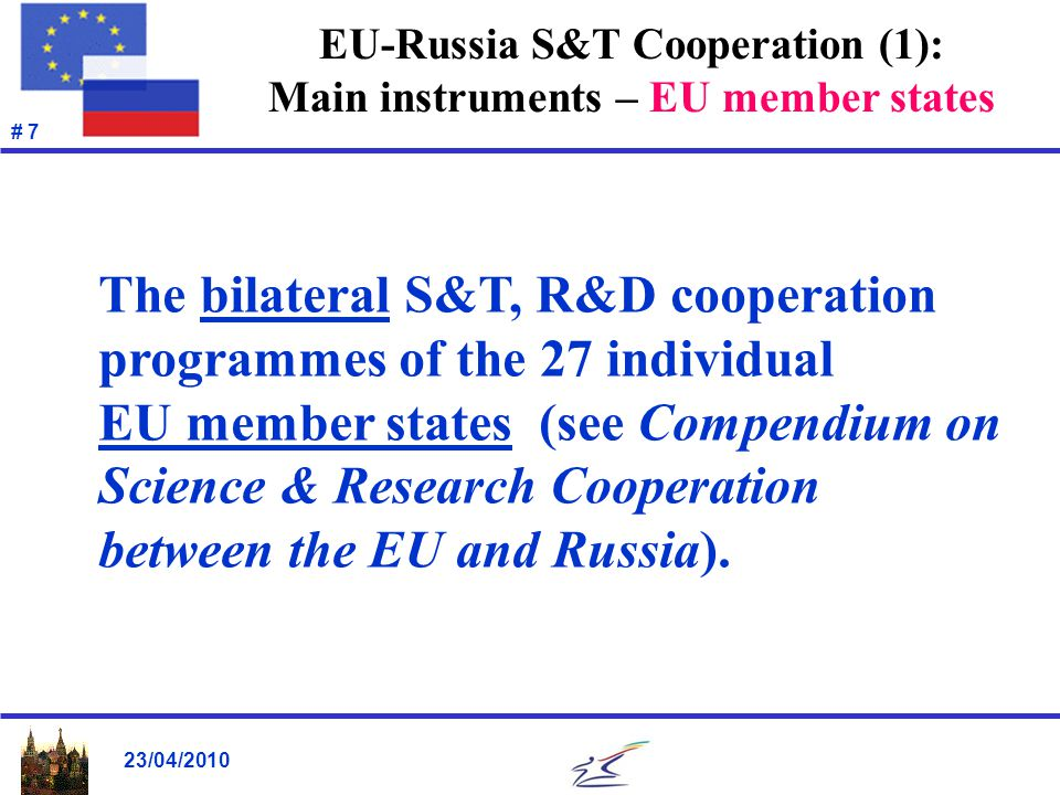23/04/2010 # 8 EU-Russia S&T Cooperation (2): Main instruments – European Community European Community Framework Programme for Research & Technological Development (2007-2013, ~€50 billion) Euratom Framework Programme for Research & Training Activities (2007-2011, ~€4.0 billion).