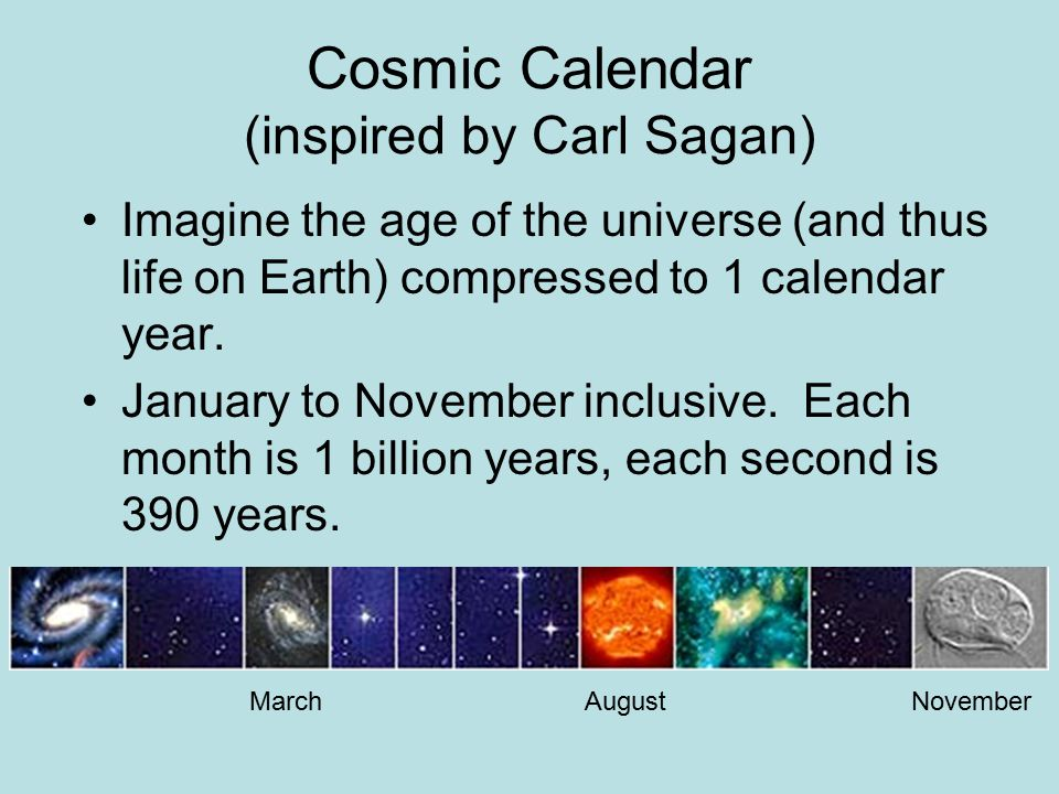 Cosmic Calendar (inspired by Carl Sagan) Imagine the age of the universe (and thus life on Earth) compressed to 1 calendar year.