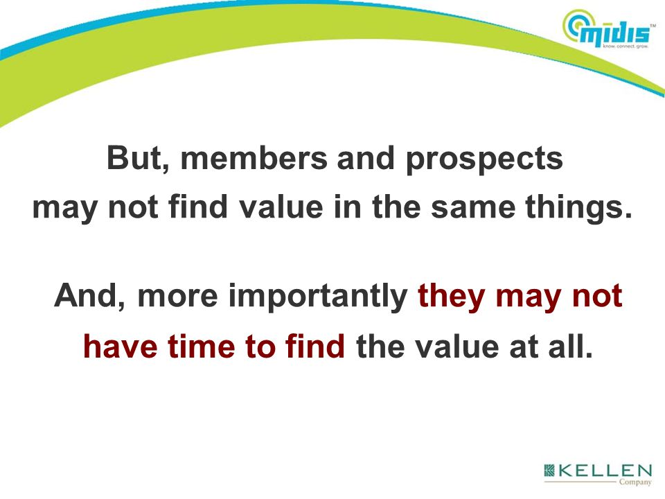 But, members and prospects may not find value in the same things. And, more importantly they may not have time to find the value at all.