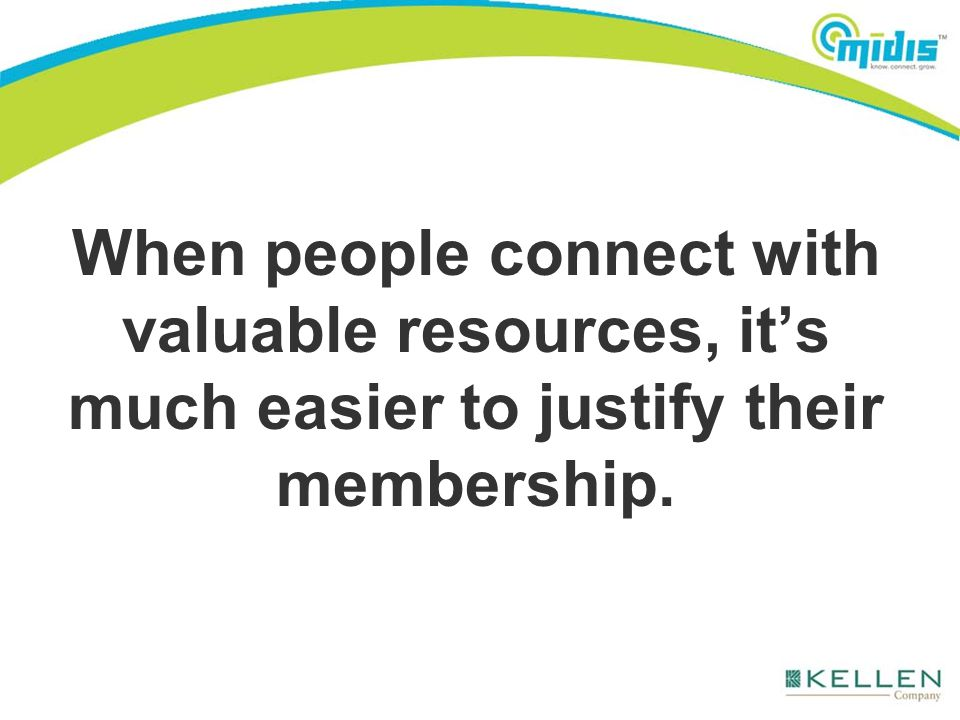 When people connect with valuable resources, it's much easier to justify their membership.