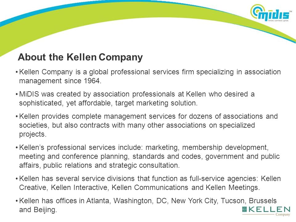 About the Kellen Company Kellen Company is a global professional services firm specializing in association management since 1964. MiDIS was created by