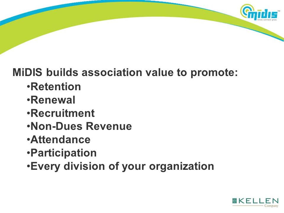 MiDIS builds association value to promote: Retention Renewal Recruitment Non-Dues Revenue Attendance Participation Every division of your organization