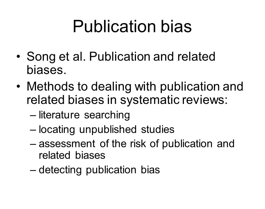 Publication bias Song et al. Publication and related biases. Methods to dealing with publication and related biases in systematic reviews: –literature