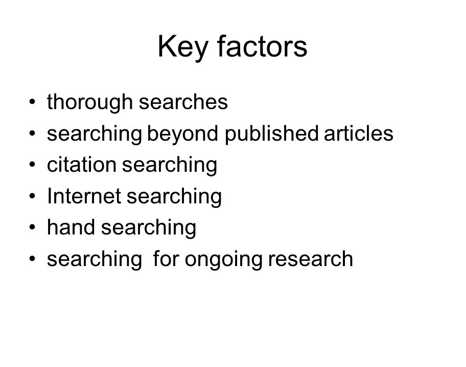 Key factors thorough searches searching beyond published articles citation searching Internet searching hand searching searching for ongoing research