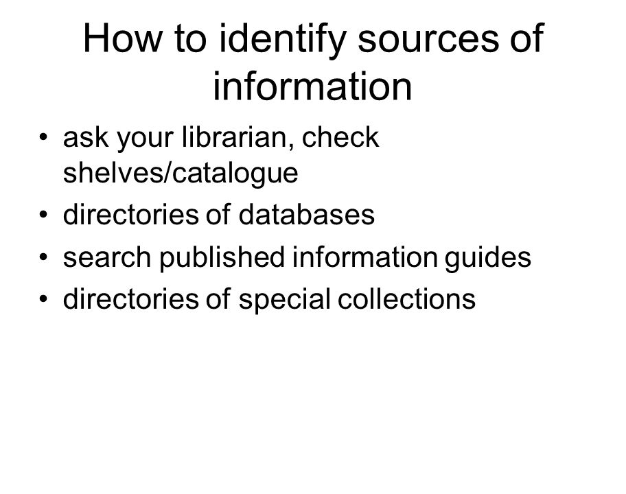 How to identify sources of information ask your librarian, check shelves/catalogue directories of databases search published information guides directories of special collections