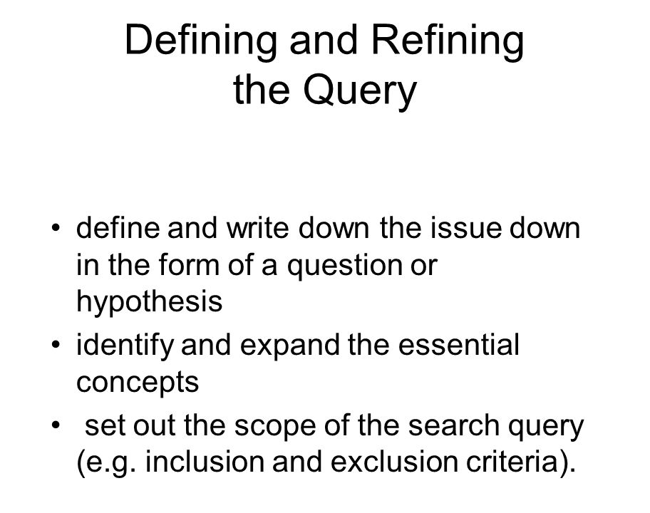 Defining and Refining the Query define and write down the issue down in the form of a question or hypothesis identify and expand the essential concepts set out the scope of the search query (e.g.