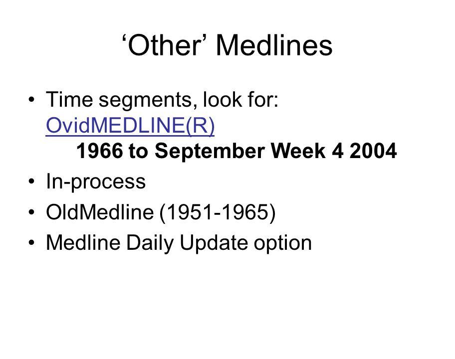 'Other' Medlines Time segments, look for: OvidMEDLINE(R) 1966 to September Week 4 2004 In-process OldMedline (1951-1965) Medline Daily Update option