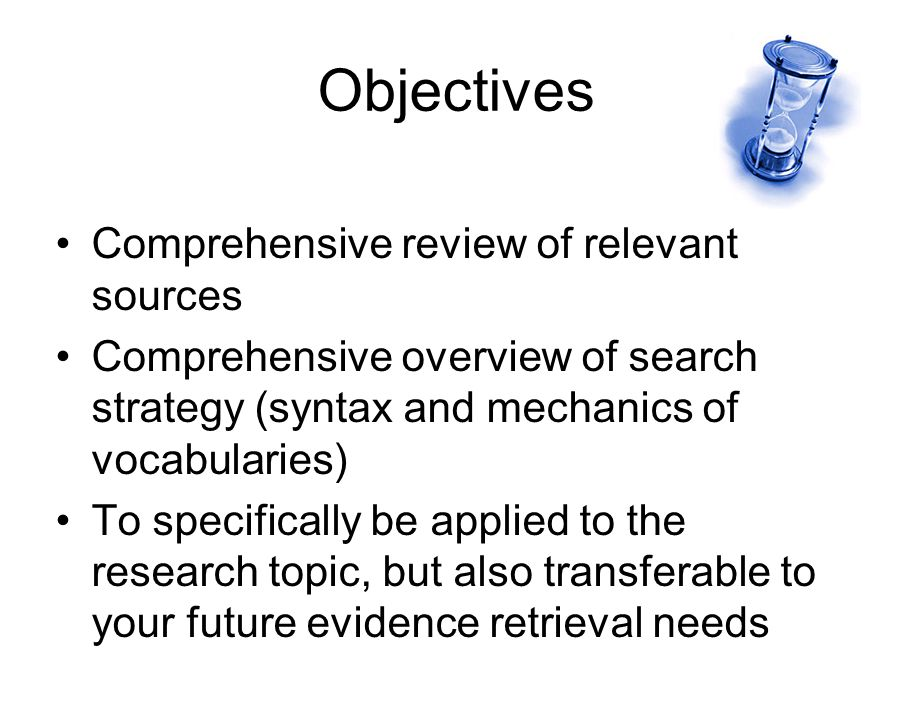 Objectives Comprehensive review of relevant sources Comprehensive overview of search strategy (syntax and mechanics of vocabularies) To specifically be applied to the research topic, but also transferable to your future evidence retrieval needs