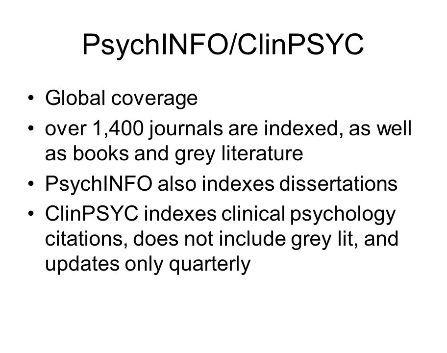 PsychINFO/ClinPSYC Global coverage over 1,400 journals are indexed, as well as books and grey literature PsychINFO also indexes dissertations ClinPSYC indexes clinical psychology citations, does not include grey lit, and updates only quarterly
