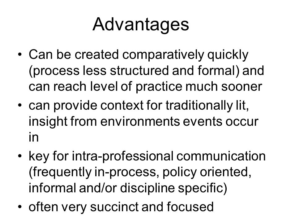 Advantages Can be created comparatively quickly (process less structured and formal) and can reach level of practice much sooner can provide context for traditionally lit, insight from environments events occur in key for intra-professional communication (frequently in-process, policy oriented, informal and/or discipline specific) often very succinct and focused