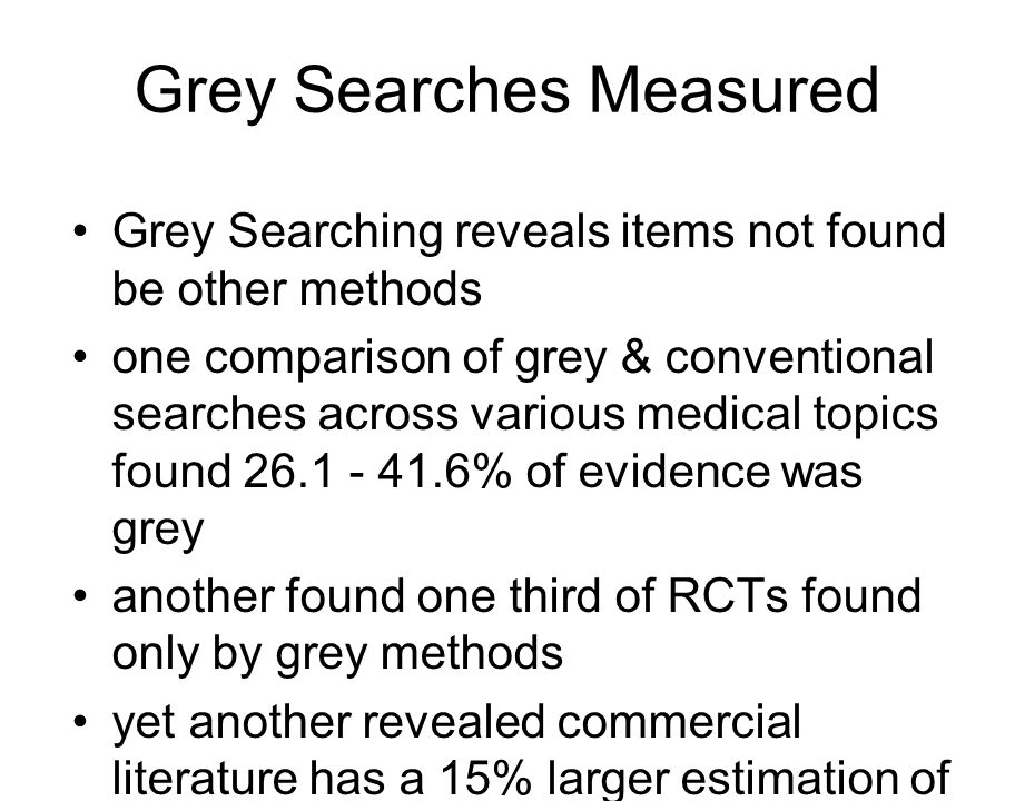 Grey Searches Measured Grey Searching reveals items not found be other methods one comparison of grey & conventional searches across various medical topics found 26.1 - 41.6% of evidence was grey another found one third of RCTs found only by grey methods yet another revealed commercial literature has a 15% larger estimation of effect