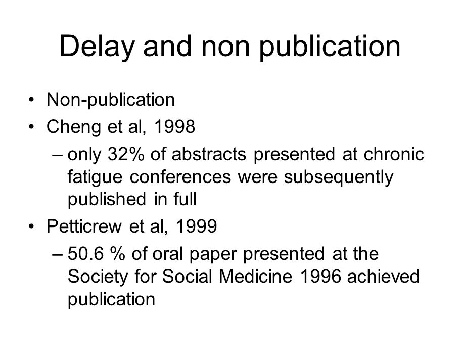 Delay and non publication Non-publication Cheng et al, 1998 –only 32% of abstracts presented at chronic fatigue conferences were subsequently published in full Petticrew et al, 1999 –50.6 % of oral paper presented at the Society for Social Medicine 1996 achieved publication