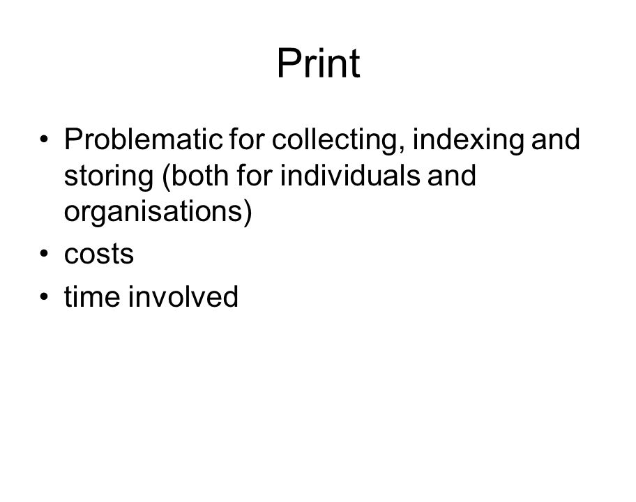 Print Problematic for collecting, indexing and storing (both for individuals and organisations) costs time involved