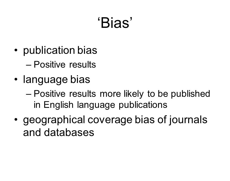 'Bias' publication bias –Positive results language bias –Positive results more likely to be published in English language publications geographical coverage bias of journals and databases