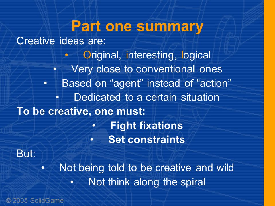 Part one summary Creative ideas are: Original, interesting, logical Very close to conventional ones Based on agent instead of action Dedicated to a certain situation To be creative, one must: Fight fixations Set constraints But: Not being told to be creative and wild Not think along the spiral © 2005 SolidGame
